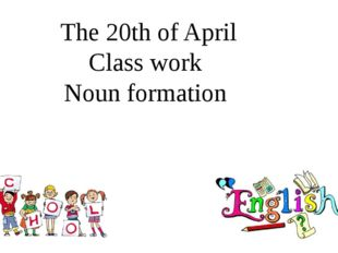 The 20th of April Class work Noun formation