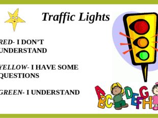 Traffic Lights RED- I DON'T UNDERSTAND YELLOW- I HAVE SOME QUESTIONS GREEN- I