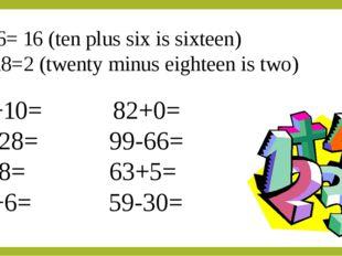 10+6= 16 (ten plus six is sixteen) 20-18=2 (twenty minus eighteen is two) 73+