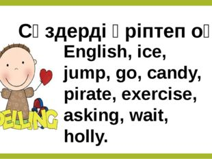 Сөздерді әріптеп оқы. English, ice, jump, go, candy, pirate, exercise, asking