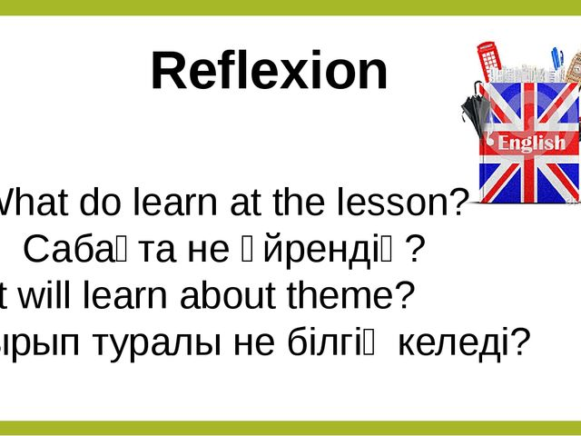 Reflexion What do learn at the lesson? Сабақта не үйрендің? What will learn a...