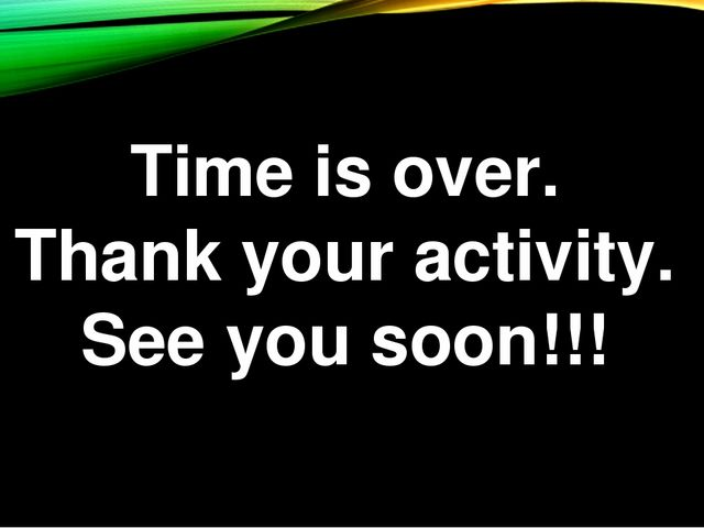 Time is over. Thank your activity. See you soon!!!