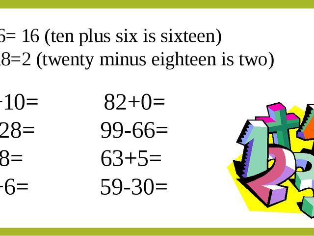 10+6= 16 (ten plus six is sixteen) 20-18=2 (twenty minus eighteen is two) 73+...