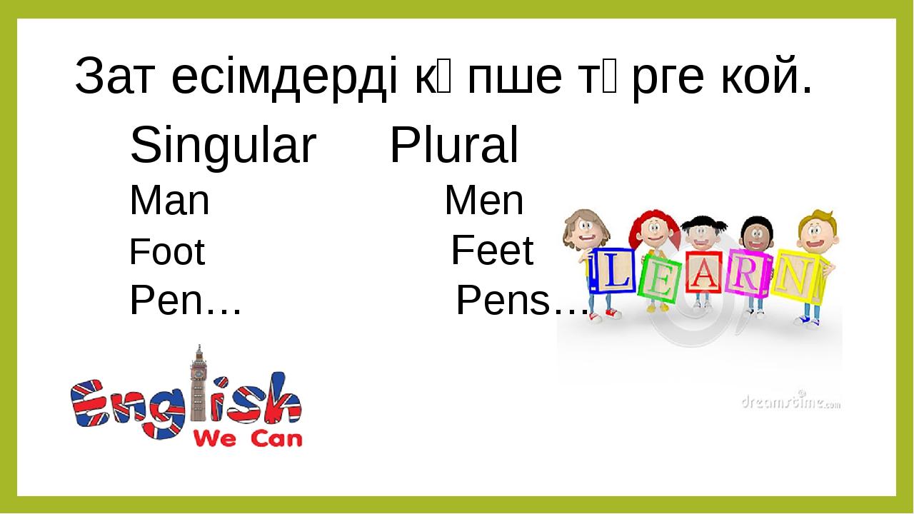 Зат есімдерді көпше түрге кой. Singular Plural Man Men Foot Feet Pen… Pens…