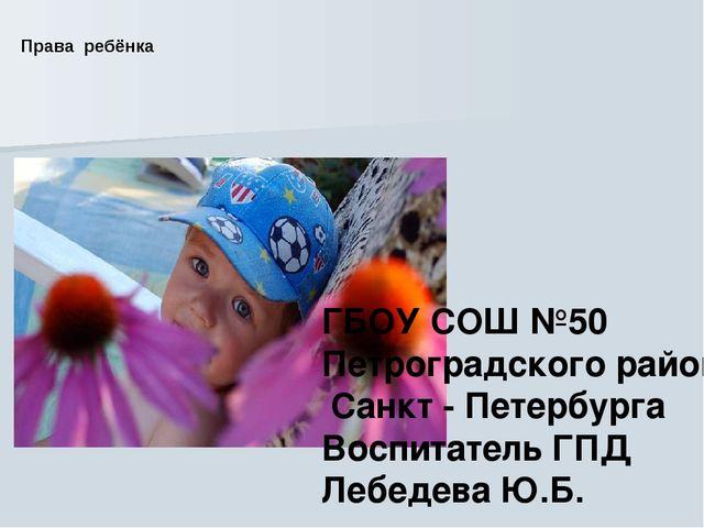 Права ребёнка Права ребёнка ГБОУ СОШ №50 Петроградского района Санкт - Петерб...