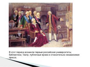 В этот период возникли первые российские университеты, библиотеки, театр, пу