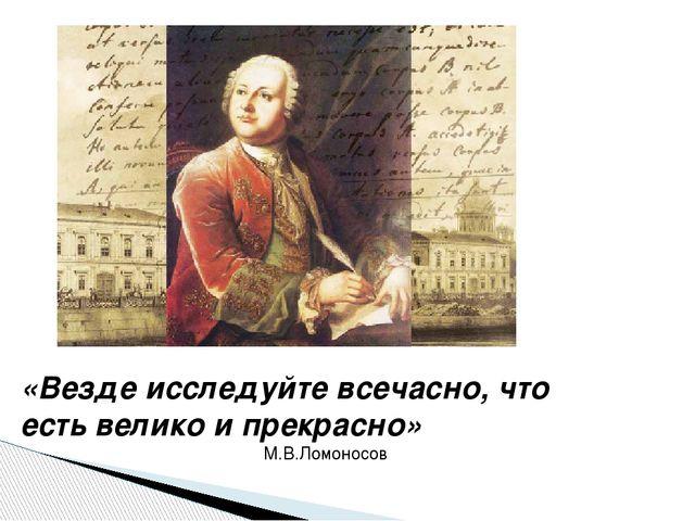 «Везде исследуйте всечасно, что есть велико и прекрасно» М.В.Ломоносов