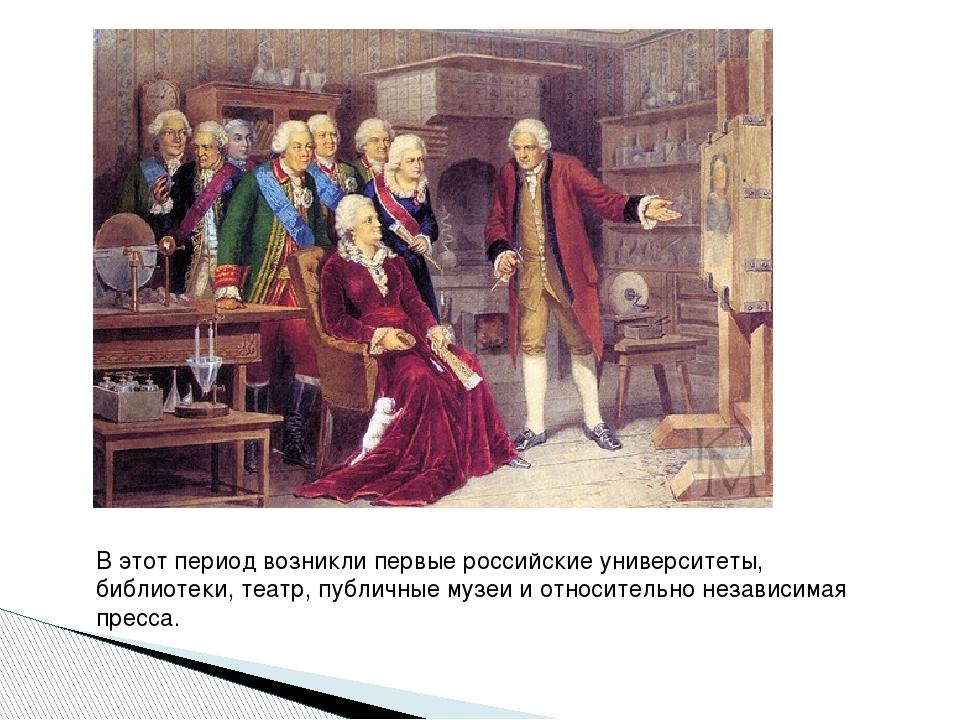 В этот период возникли первые российские университеты, библиотеки, театр, пу...