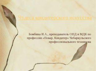 Чудеса кондитерского искусства Бомбина И.А., преподаватель ОПД и МДК по профе