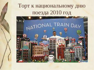 Торт к национальному дню поезда 2010 год
