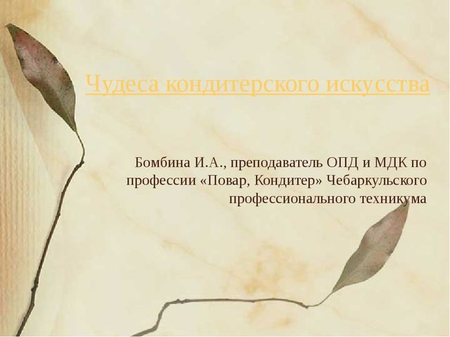 Чудеса кондитерского искусства Бомбина И.А., преподаватель ОПД и МДК по профе...