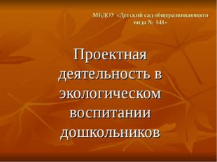 МБДОУ «Детский сад общеразвивающего вида № 141» Проектная деятельность в экол