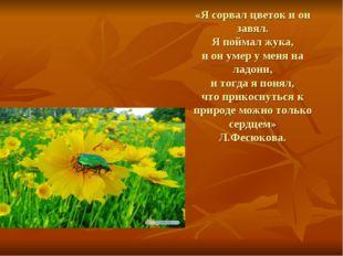 «Я сорвал цветок и он завял. Я поймал жука, и он умер у меня на ладони, и тог