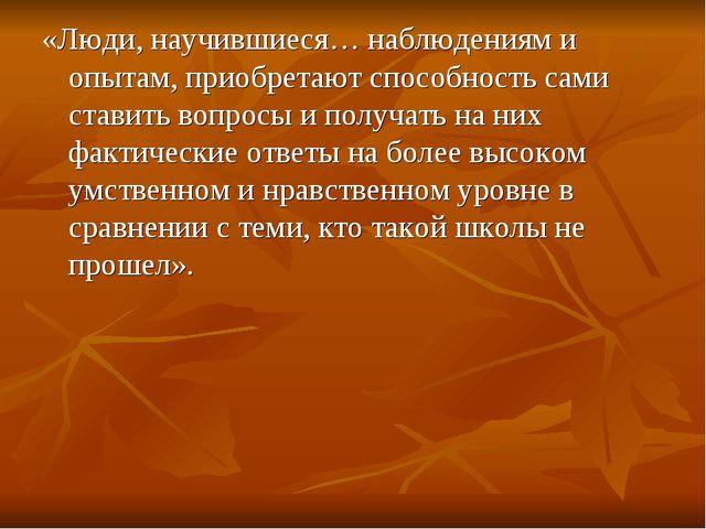 «Люди, научившиеся… наблюдениям и опытам, приобретают способность сами ставит...