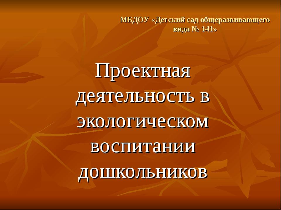 МБДОУ «Детский сад общеразвивающего вида № 141» Проектная деятельность в экол...