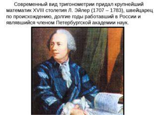Современный вид тригонометрии придал крупнейший математик XVIII столетия Л.