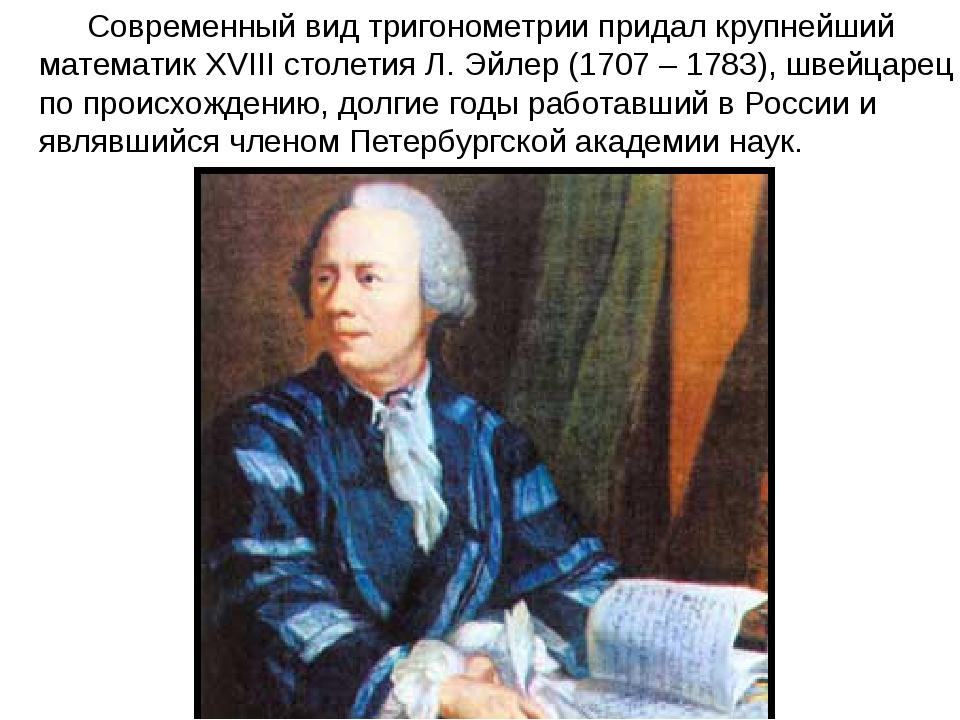 Современный вид тригонометрии придал крупнейший математик XVIII столетия Л....