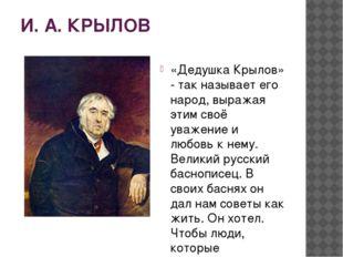 И. А. КРЫЛОВ «Дедушка Крылов» - так называет его народ, выражая этим своё ува