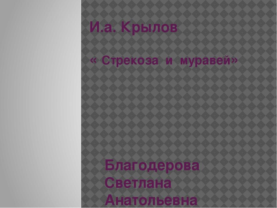 И.а. Крылов « Стрекоза и муравей» Благодерова Светлана Анатольевна Учитель на...