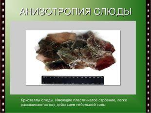 АНИЗОТРОПИЯ СЛЮДЫ Кристаллы слюды. Имеющие пластинчатое строение, легко рассл