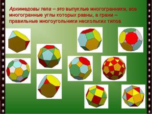 Архимедовы тела – это выпуклые многогранники, все многогранные углы которых р