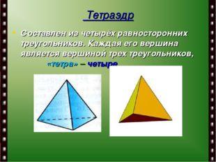 Тетраэдр Составлен из четырёх равносторонних треугольников. Каждая его верши
