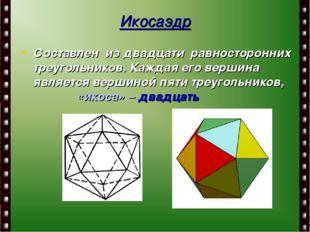 Составлен из двадцати равносторонних треугольников. Каждая его вершина являет
