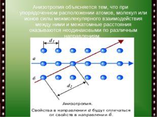 Анизотропия объясняется тем, что при упорядоченном расположении атомов, молек