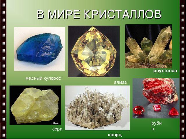 В МИРЕ КРИСТАЛЛОВ медный купорос алмаз рубин сера раухтопаз кварц