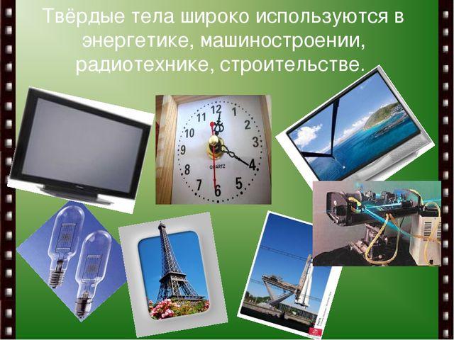 Твёрдые тела широко используются в энергетике, машиностроении, радиотехнике,...