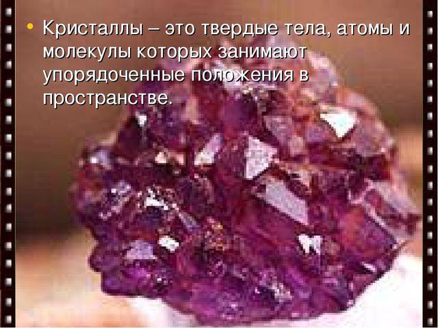 Содержание: Кристаллы – это твердые тела, атомы и молекулы которых занимают у...
