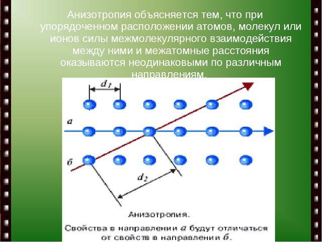 Анизотропия объясняется тем, что при упорядоченном расположении атомов, молек...