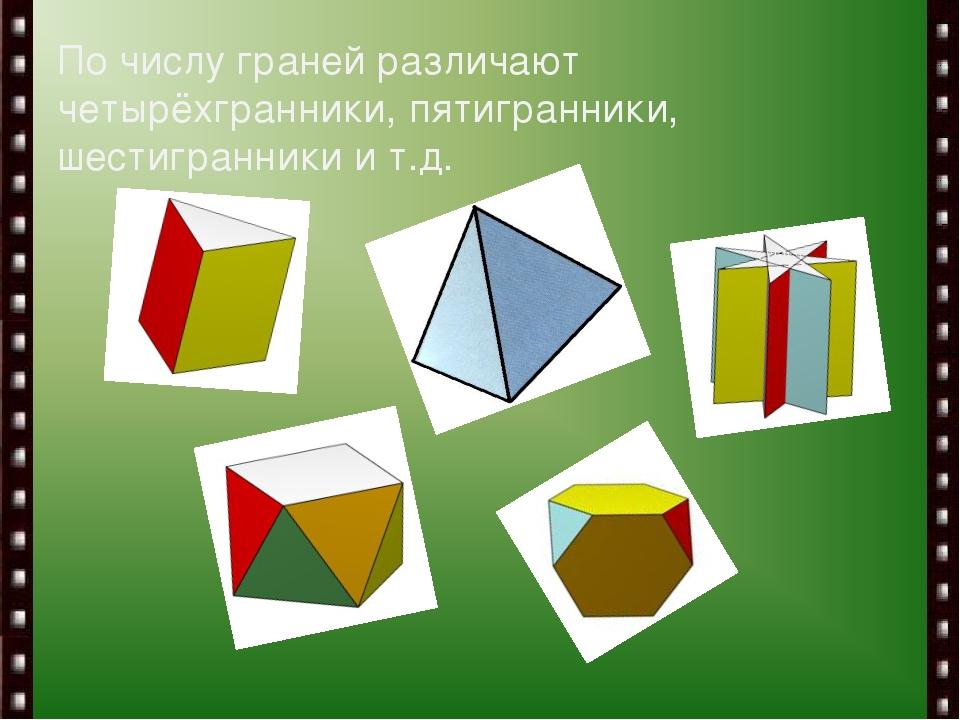 По числу граней различают четырёхгранники, пятигранники, шестигранники и т.д.