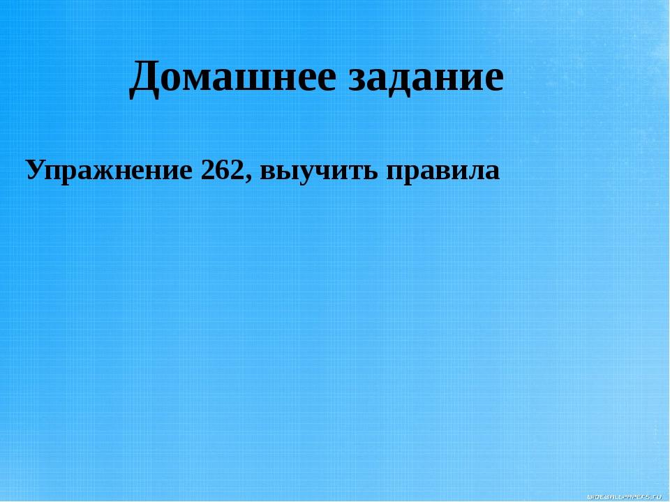 Домашнее задание Упражнение 262, выучить правила