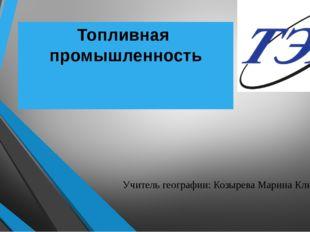 Топливная промышленность Учитель географии: Козырева Марина Климентьевна