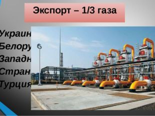 Экспорт – 1/3 газа Украина Белоруссия Западная Европа Страны Балтии Турция
