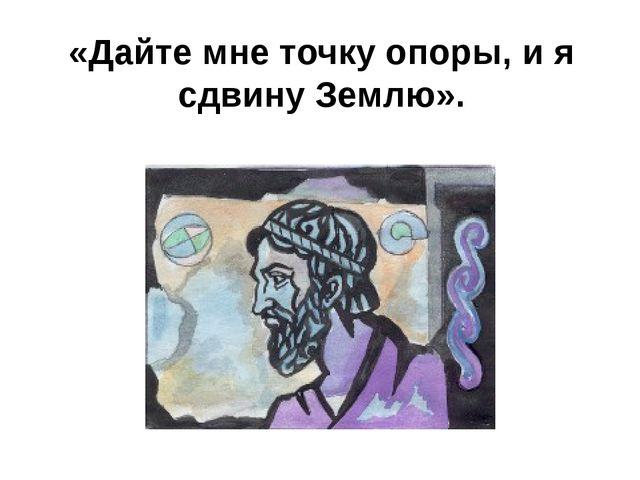 «Дайте мне точку опоры, и я сдвину Землю».