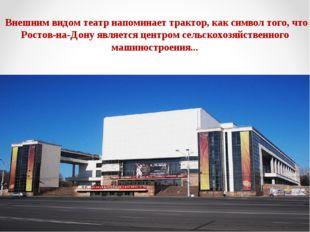 Внешним видом театр напоминает трактор, как символ того, что Ростов-на-Дону