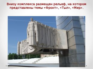 Внизу комплекса размещен рельеф, на котором представлены темы «Фронт», «Тыл»,
