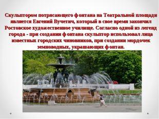 Скульптором потрясающего фонтана на Театральной площади является Евгений Вуче