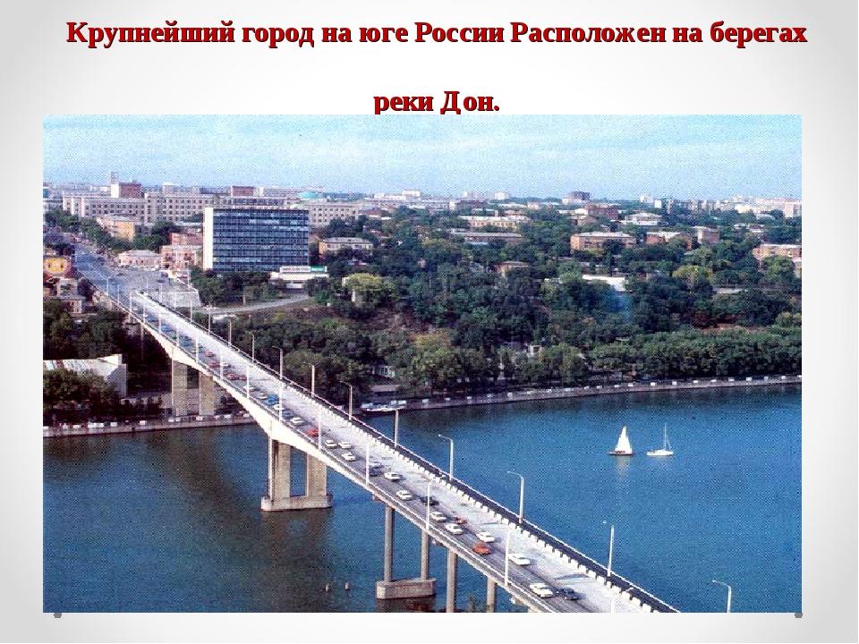 Крупнейший город на юге России Расположен на берегах реки Дон.