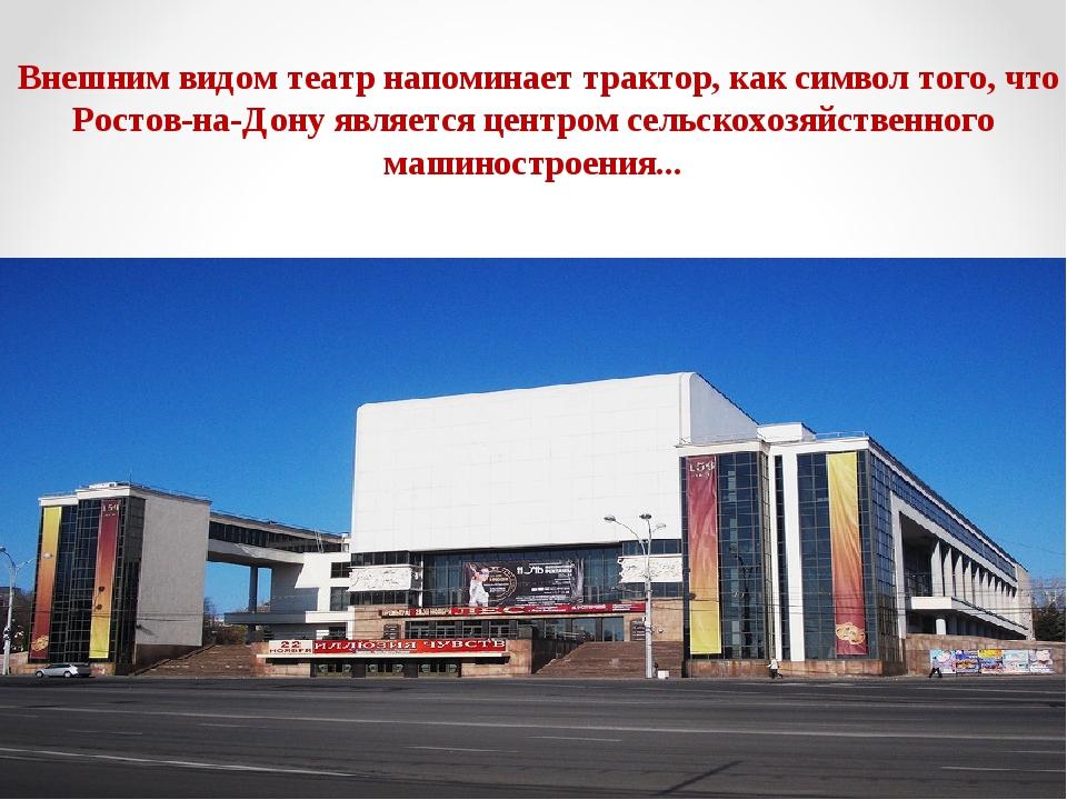 Внешним видом театр напоминает трактор, как символ того, что Ростов-на-Дону...