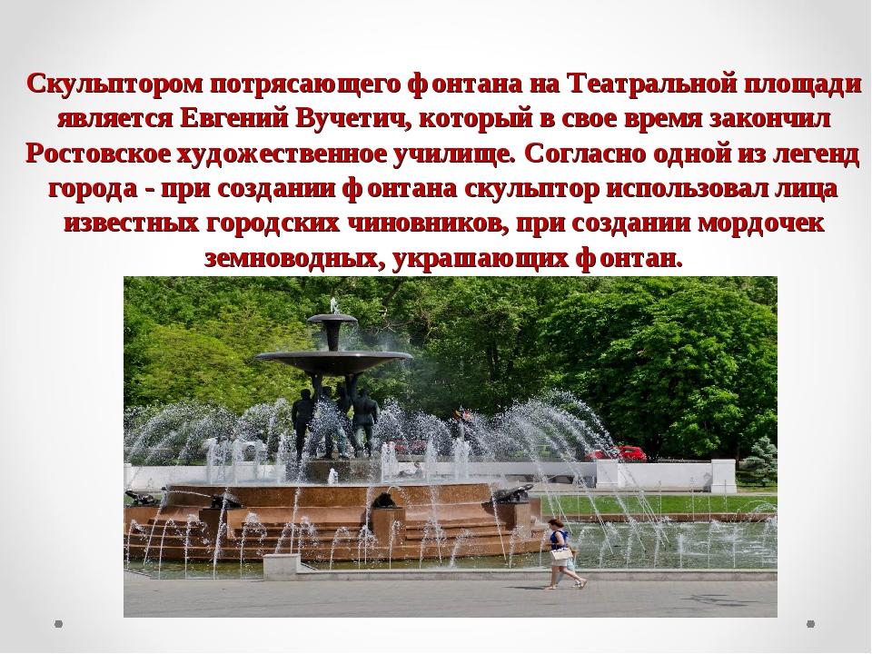 Скульптором потрясающего фонтана на Театральной площади является Евгений Вуче...