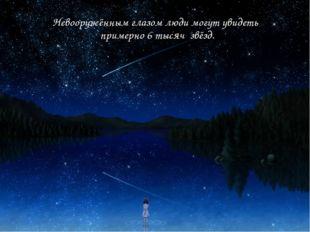 Невооружённым глазом люди могут увидеть примерно 6 тысяч звёзд.