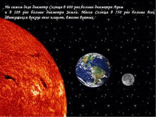 На самом деле диаметр Солнца в 400 раз больше диаметра Луны и в 109 раз больш