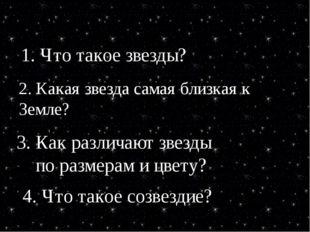 1. Что такое звезды? 2. Какая звезда самая близкая к Земле? 3. Как различают