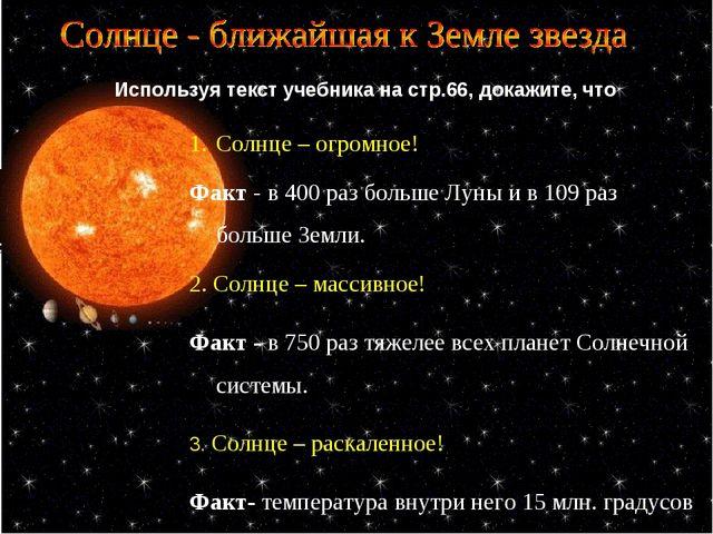 Используя текст учебника на стр.66, докажите, что Солнце – огромное! Факт - в...