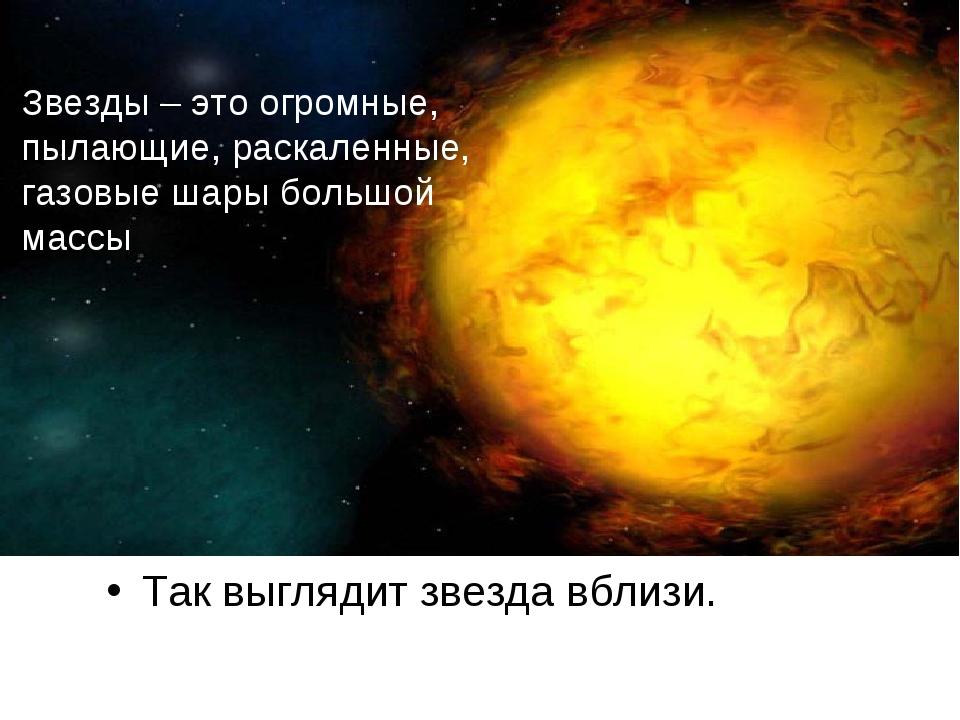 Так выглядит звезда вблизи. Звезды – это огромные, пылающие, раскаленные, газ...