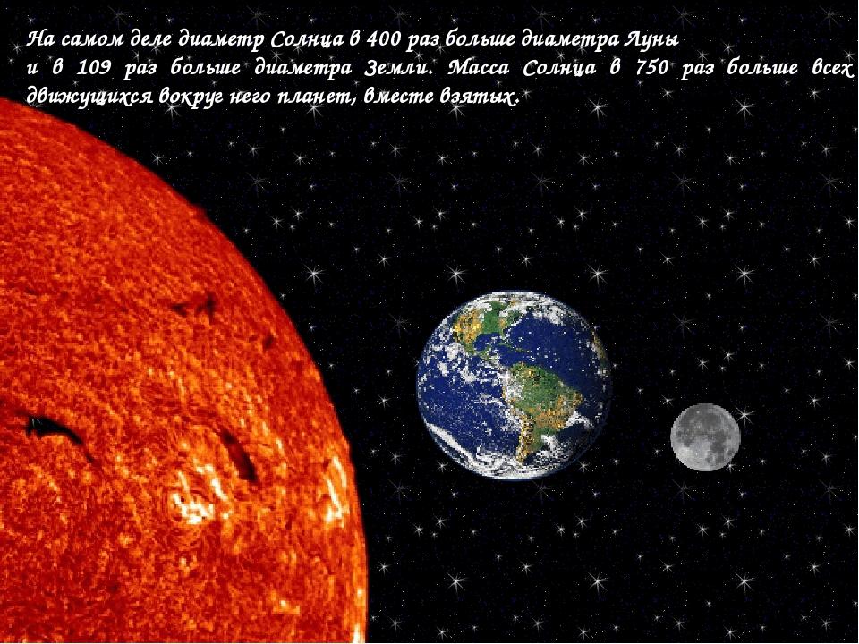 На самом деле диаметр Солнца в 400 раз больше диаметра Луны и в 109 раз больш...
