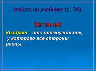 Работа по учебнику (с. 34) Запомни! Квадрат – это прямоугольник, у которого в